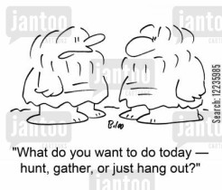 'What do you want to do today --hunt, gather, or just hang out?'